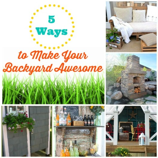 5 Ways to Make Your Backyard Awesome!